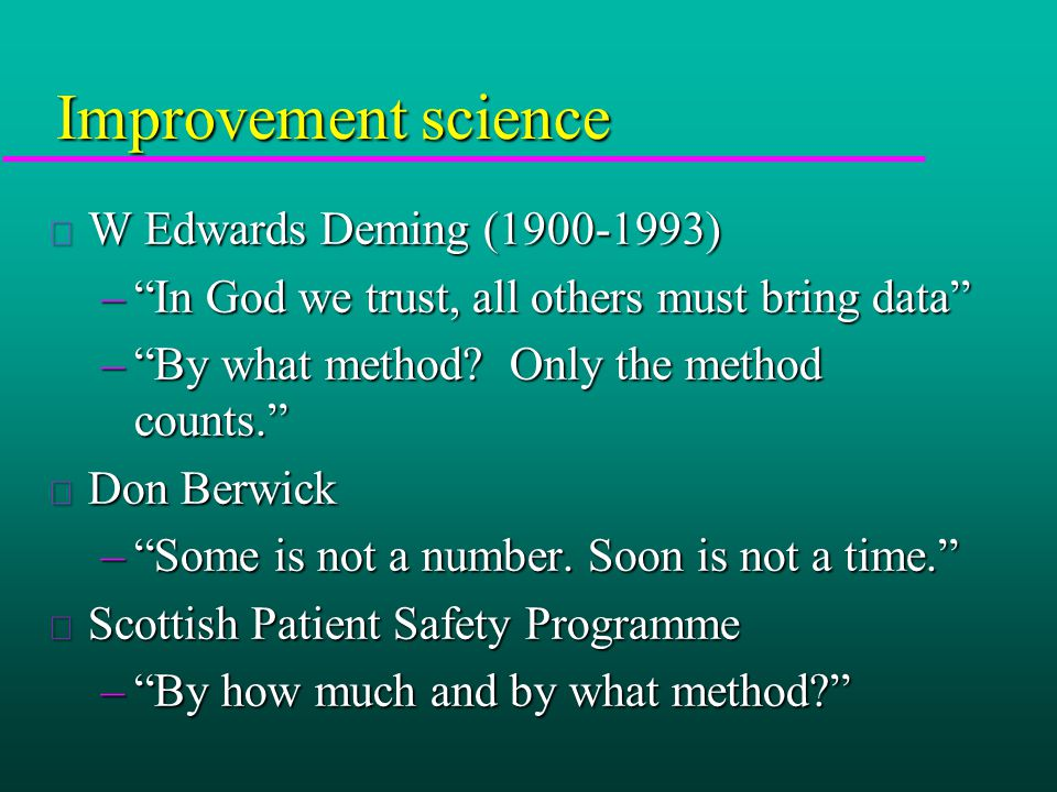 Improvement science u W Edwards Deming (1900-1993) – In God we trust, all others must bring data – By what method.