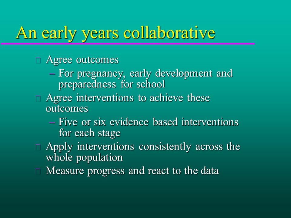 u Agree outcomes –For pregnancy, early development and preparedness for school u Agree interventions to achieve these outcomes –Five or six evidence based interventions for each stage u Apply interventions consistently across the whole population u Measure progress and react to the data An early years collaborative