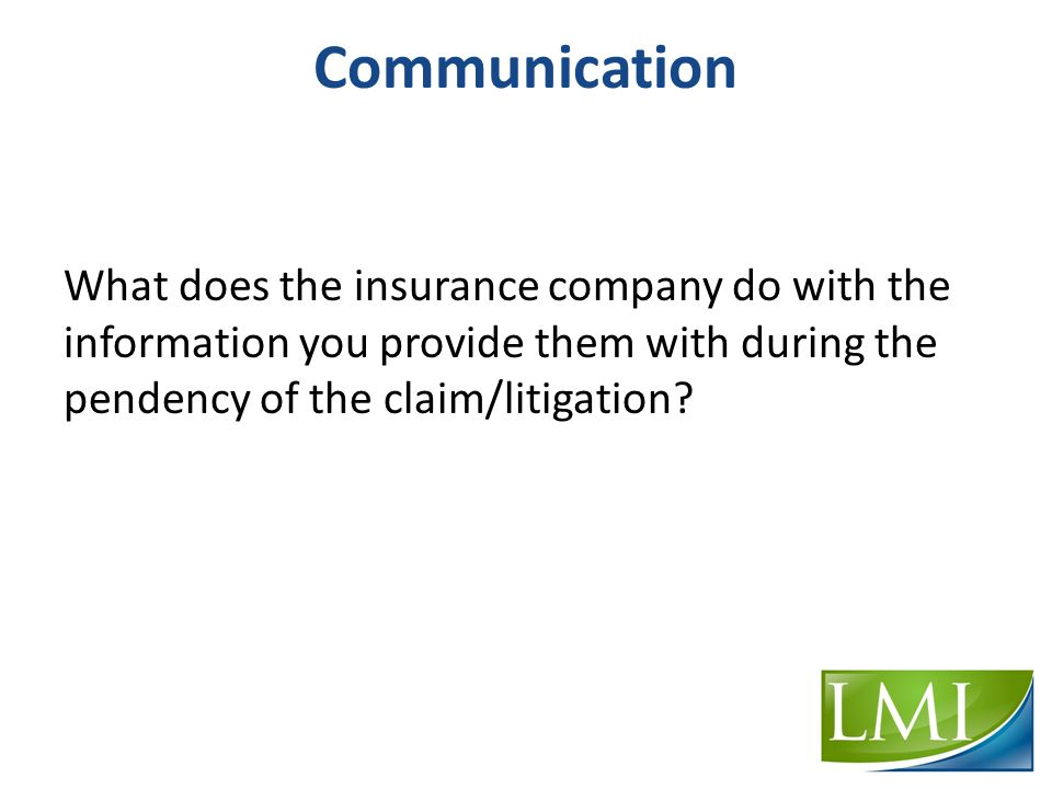 Communication What does the insurance company do with the information you provide them with during the pendency of the claim/litigation