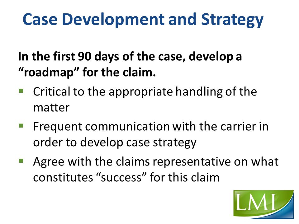 Case Development and Strategy In the first 90 days of the case, develop a roadmap for the claim.