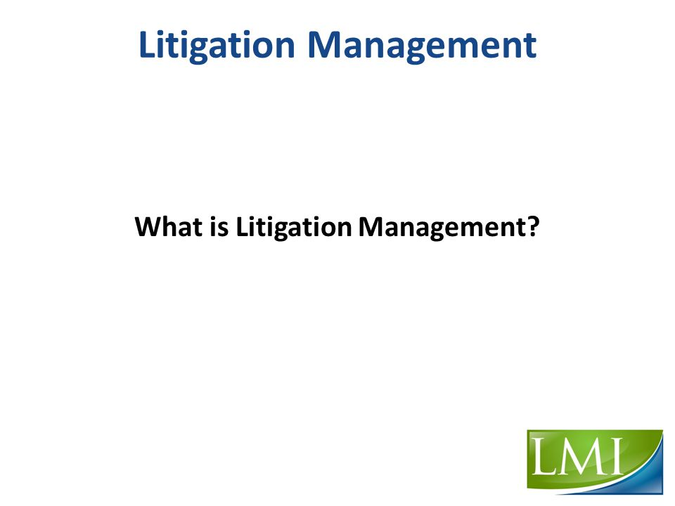 Litigation Management What is Litigation Management