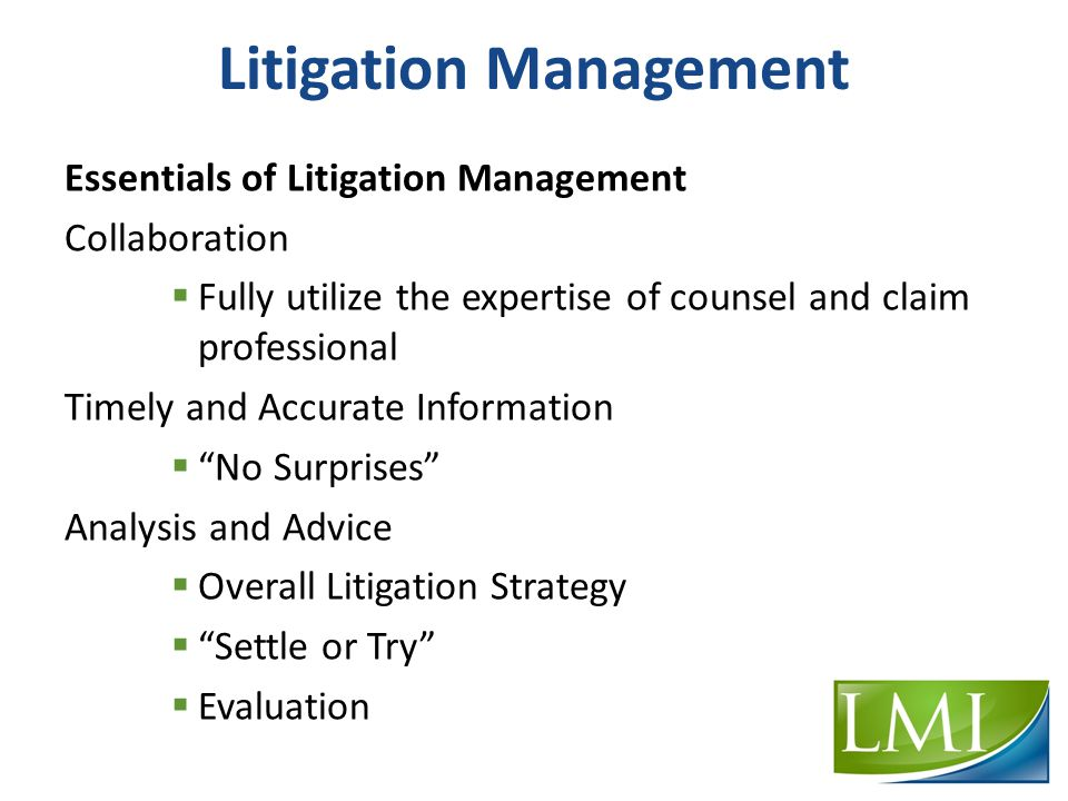 Litigation Management Essentials of Litigation Management Collaboration  Fully utilize the expertise of counsel and claim professional Timely and Accurate Information  No Surprises Analysis and Advice  Overall Litigation Strategy  Settle or Try  Evaluation