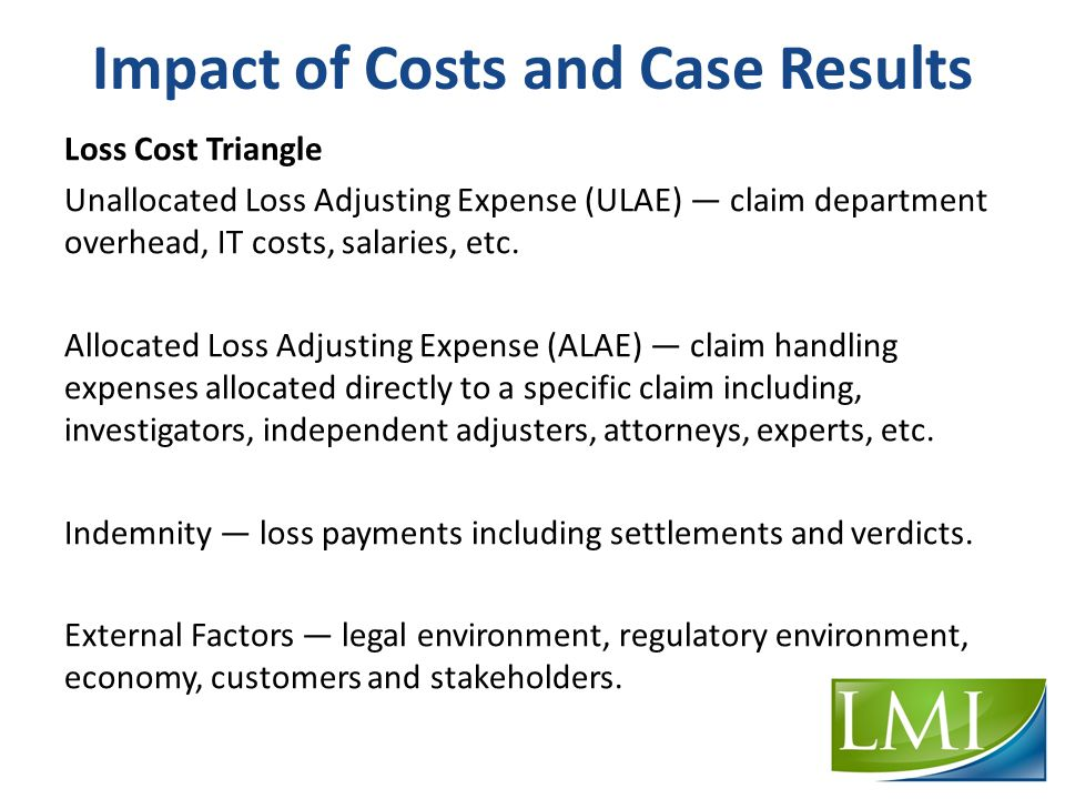 Impact of Costs and Case Results Loss Cost Triangle Unallocated Loss Adjusting Expense (ULAE) — claim department overhead, IT costs, salaries, etc.