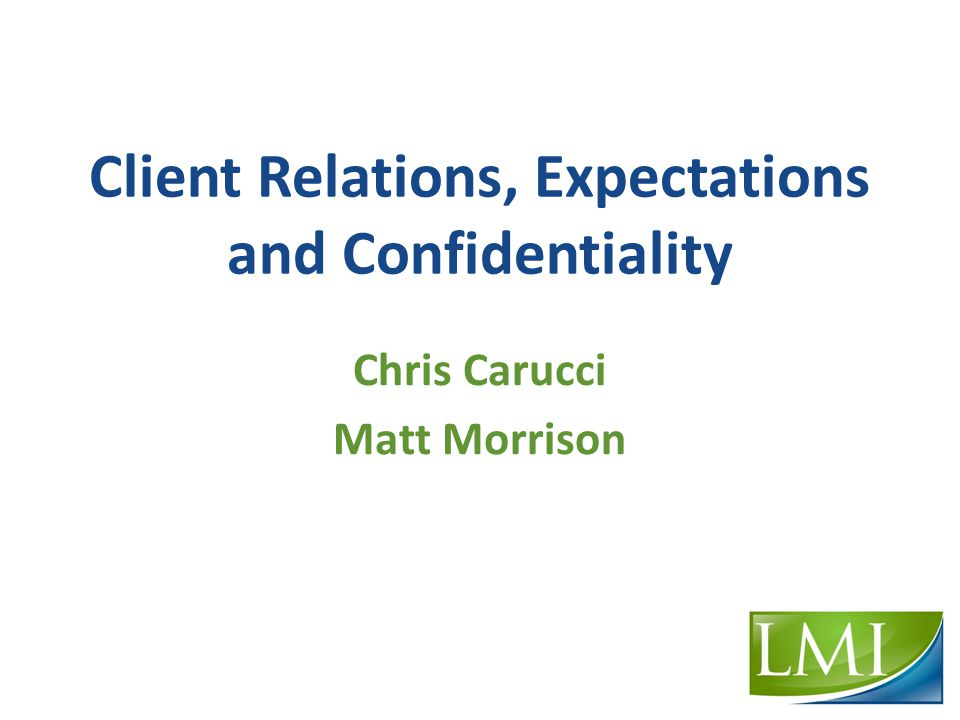 Client Relations, Expectations and Confidentiality Chris Carucci Matt Morrison