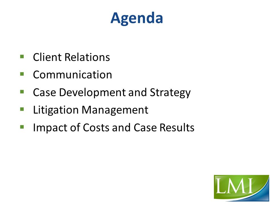 Agenda  Client Relations  Communication  Case Development and Strategy  Litigation Management  Impact of Costs and Case Results