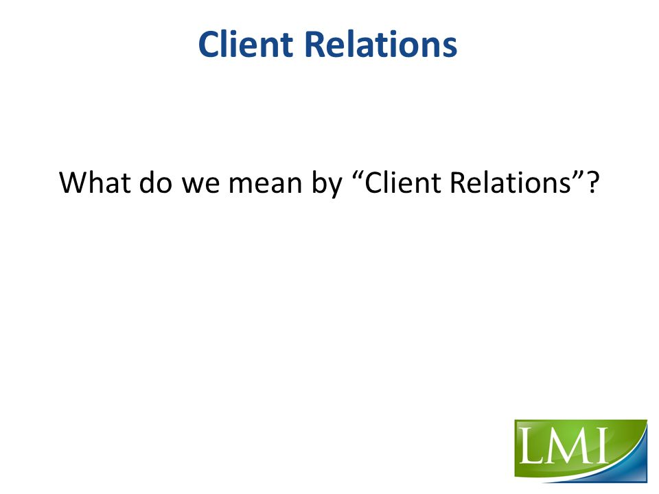 Client Relations What do we mean by Client Relations