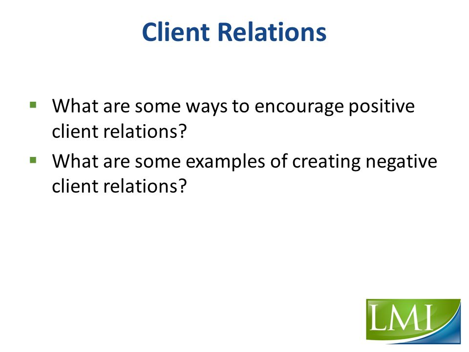 Client Relations  What are some ways to encourage positive client relations.