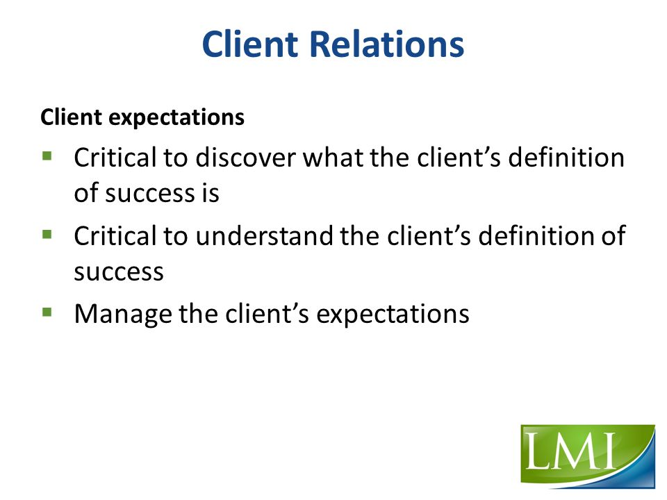 Client Relations Client expectations  Critical to discover what the client's definition of success is  Critical to understand the client's definition of success  Manage the client's expectations