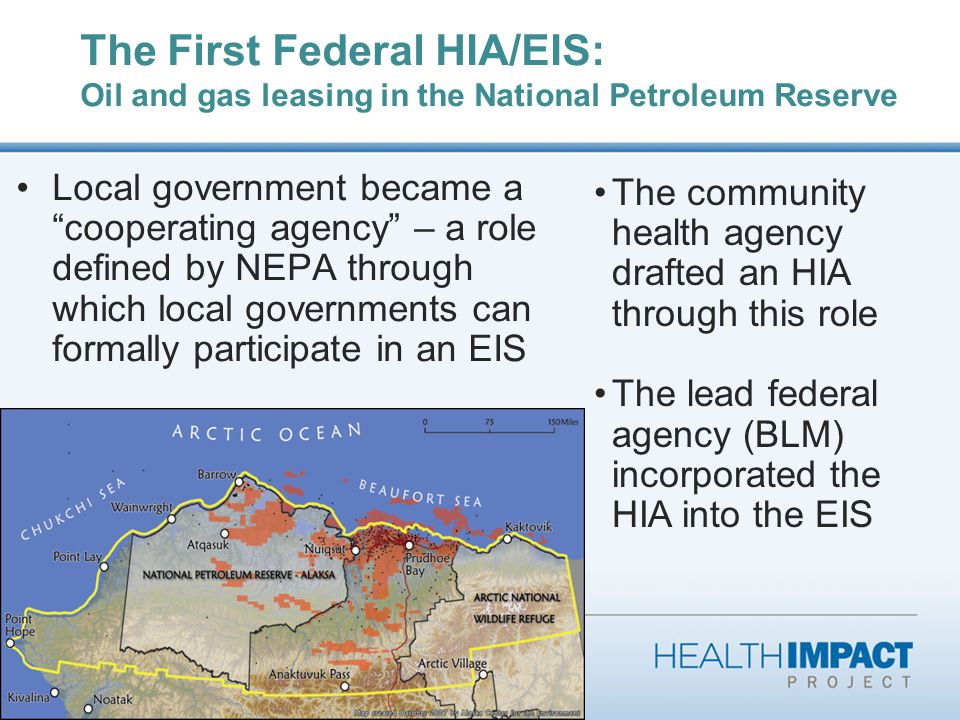 The First Federal HIA/EIS: Oil and gas leasing in the National Petroleum Reserve Local government became a cooperating agency – a role defined by NEPA through which local governments can formally participate in an EIS The community health agency drafted an HIA through this role The lead federal agency (BLM) incorporated the HIA into the EIS