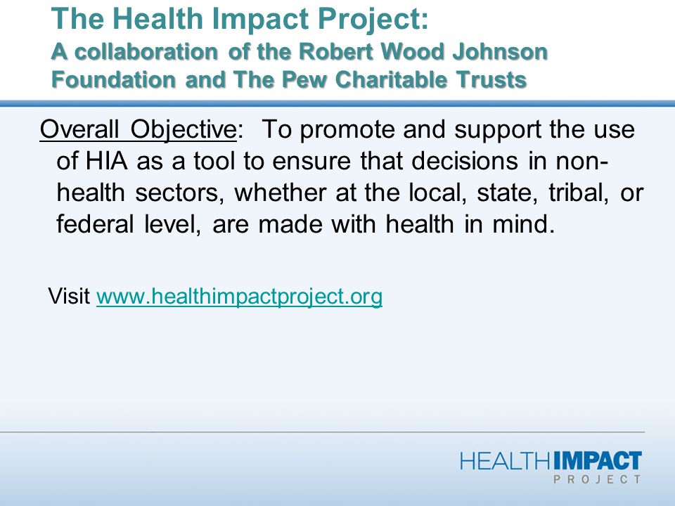 A collaboration of the Robert Wood Johnson Foundation and The Pew Charitable Trusts The Health Impact Project: A collaboration of the Robert Wood Johnson Foundation and The Pew Charitable Trusts Overall Objective: To promote and support the use of HIA as a tool to ensure that decisions in non- health sectors, whether at the local, state, tribal, or federal level, are made with health in mind.