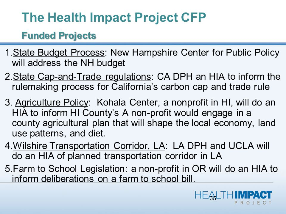 35 Funded Projects The Health Impact Project CFP Funded Projects 1.State Budget Process: New Hampshire Center for Public Policy will address the NH budget 2.State Cap-and-Trade regulations: CA DPH an HIA to inform the rulemaking process for California's carbon cap and trade rule 3.