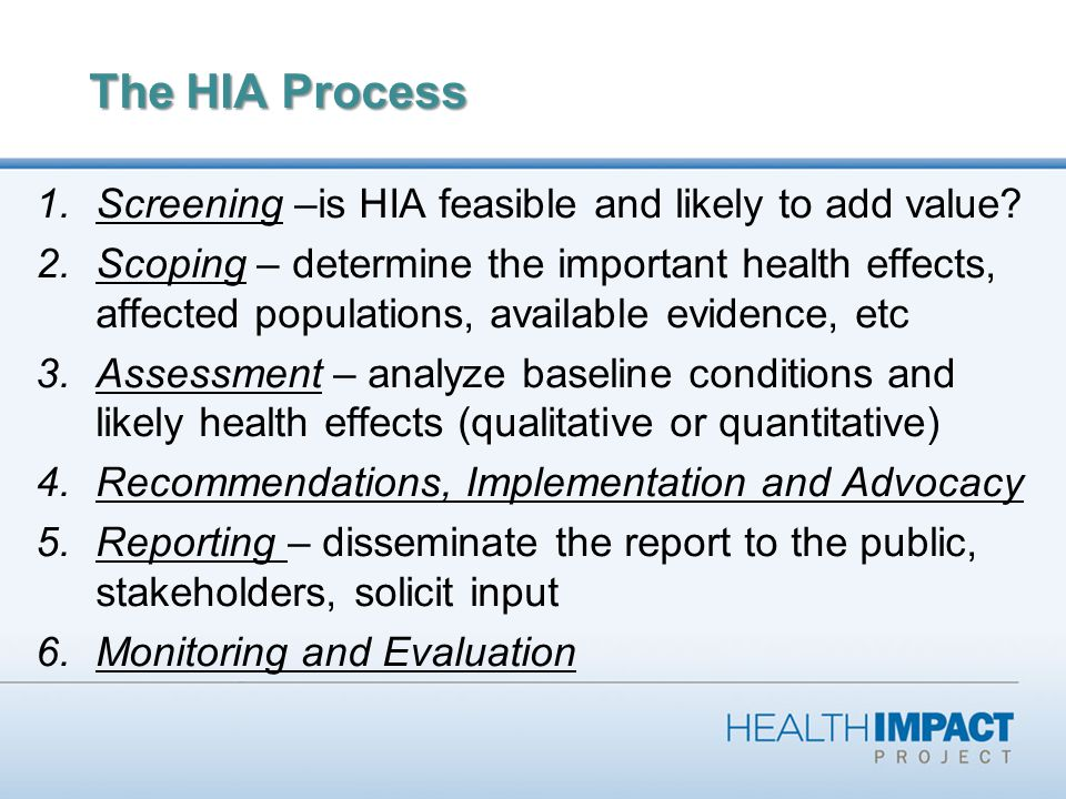Analytical Approach Proposed policy, project, program Determinants of health Health outcomes Broad framework: considers multiple determinants and dimensions of health Considers direct and indirect pathways Qualitative and quantitative methods common Focus: predicting outcomes, in order to manage effects There may be conflicting influences on a health outcome: predicting the outcome may be less important than identifying the various influences on it, and managing them
