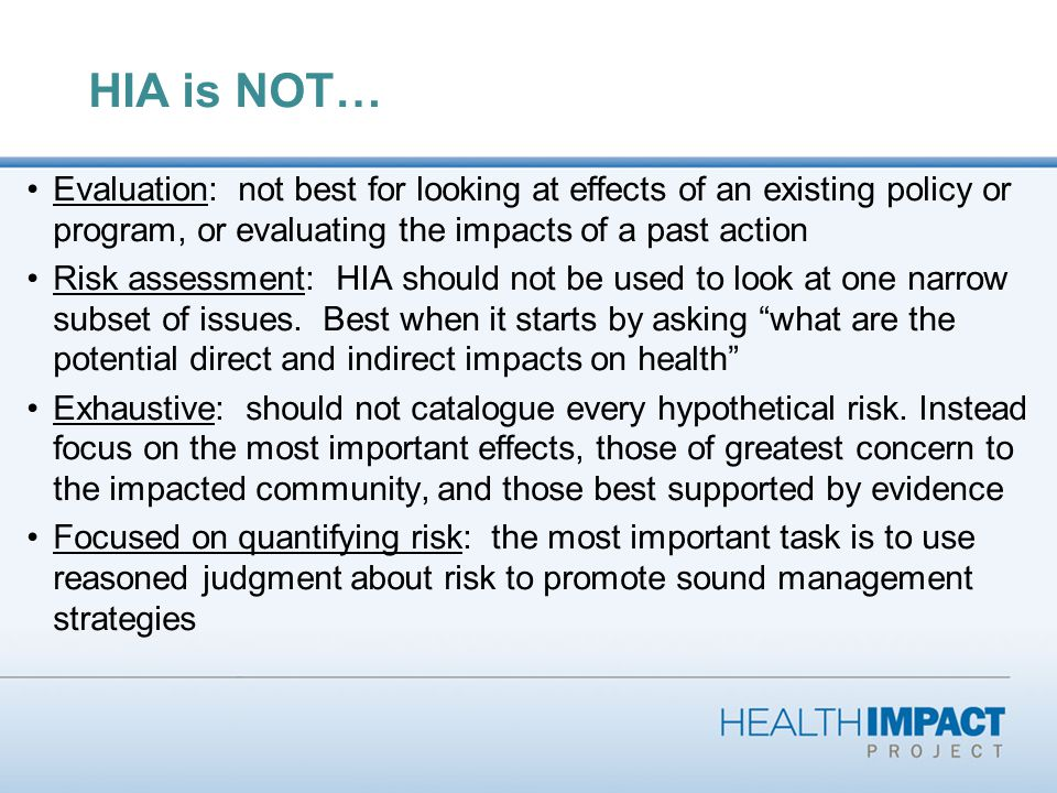 HIA is NOT… Evaluation: not best for looking at effects of an existing policy or program, or evaluating the impacts of a past action Risk assessment: HIA should not be used to look at one narrow subset of issues.