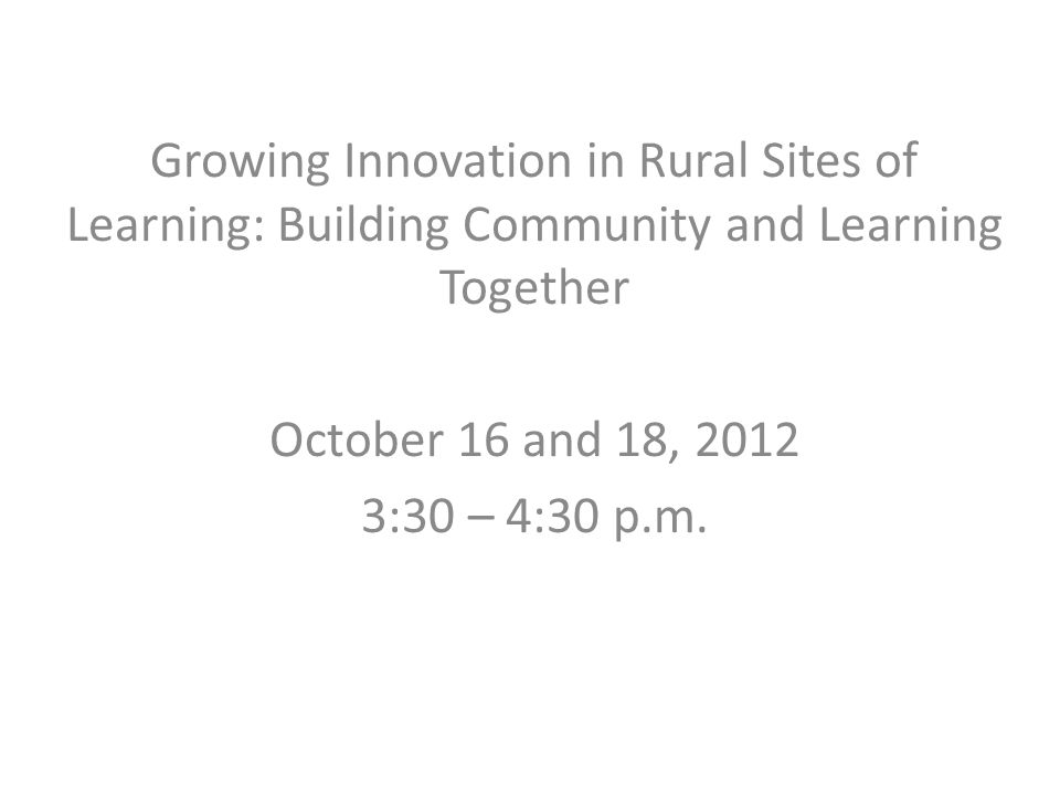 Growing Innovation in Rural Sites of Learning: Building Community and Learning Together October 16 and 18, 2012 3:30 – 4:30 p.m.