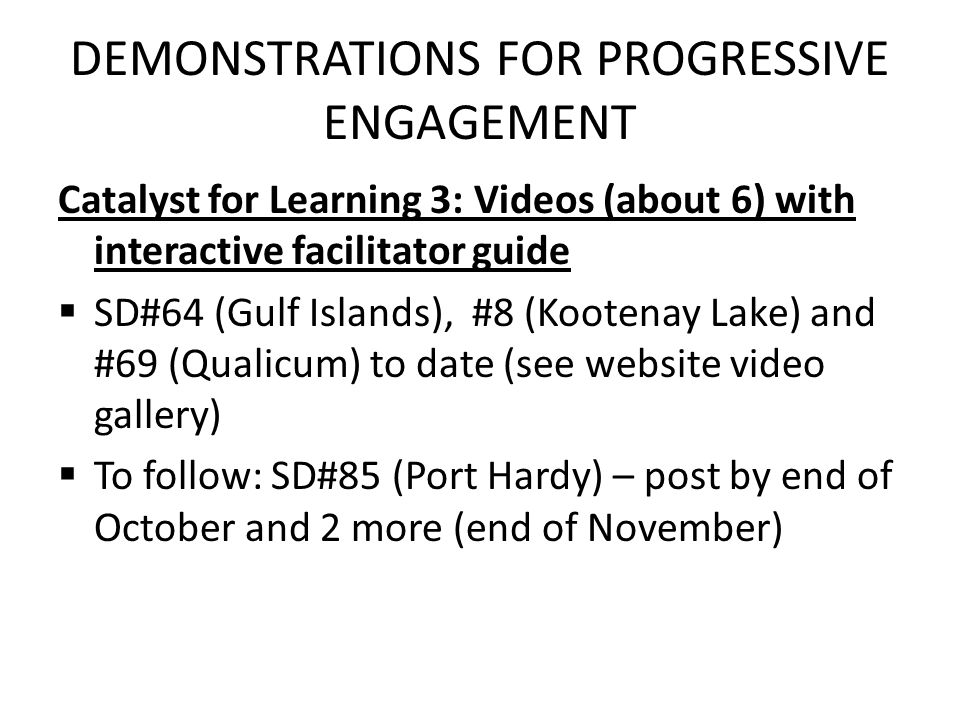 DEMONSTRATIONS FOR PROGRESSIVE ENGAGEMENT Catalyst for Learning 3: Videos (about 6) with interactive facilitator guide  SD#64 (Gulf Islands), #8 (Kootenay Lake) and #69 (Qualicum) to date (see website video gallery)  To follow: SD#85 (Port Hardy) – post by end of October and 2 more (end of November)