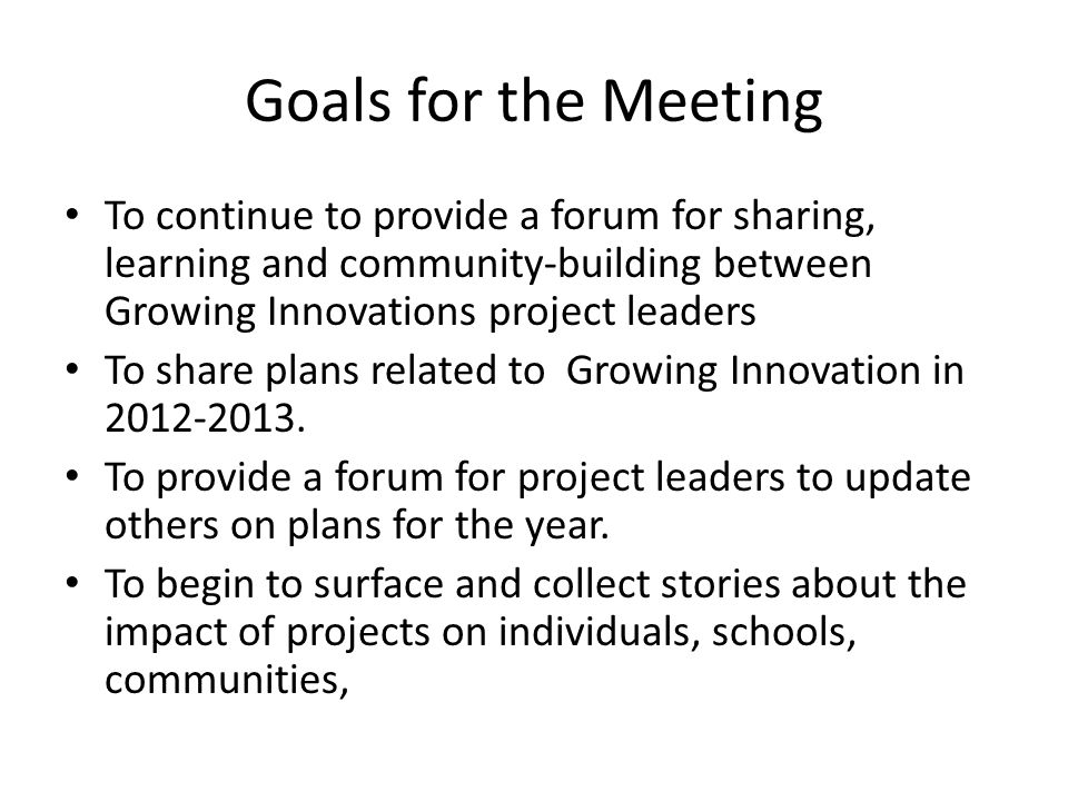 Goals for the Meeting To continue to provide a forum for sharing, learning and community-building between Growing Innovations project leaders To share plans related to Growing Innovation in 2012-2013.