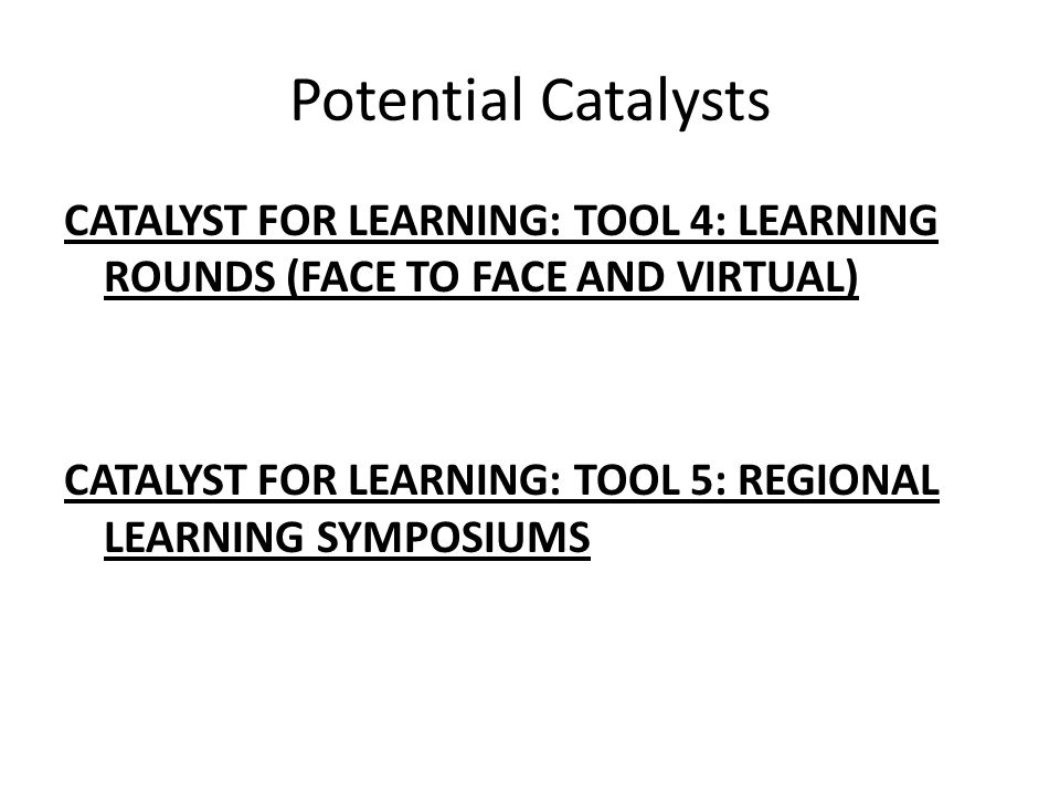 Potential Catalysts CATALYST FOR LEARNING: TOOL 4: LEARNING ROUNDS (FACE TO FACE AND VIRTUAL) CATALYST FOR LEARNING: TOOL 5: REGIONAL LEARNING SYMPOSIUMS