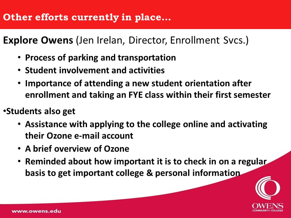Other efforts currently in place… Explore Owens (Jen Irelan, Director, Enrollment Svcs.) Process of parking and transportation Student involvement and