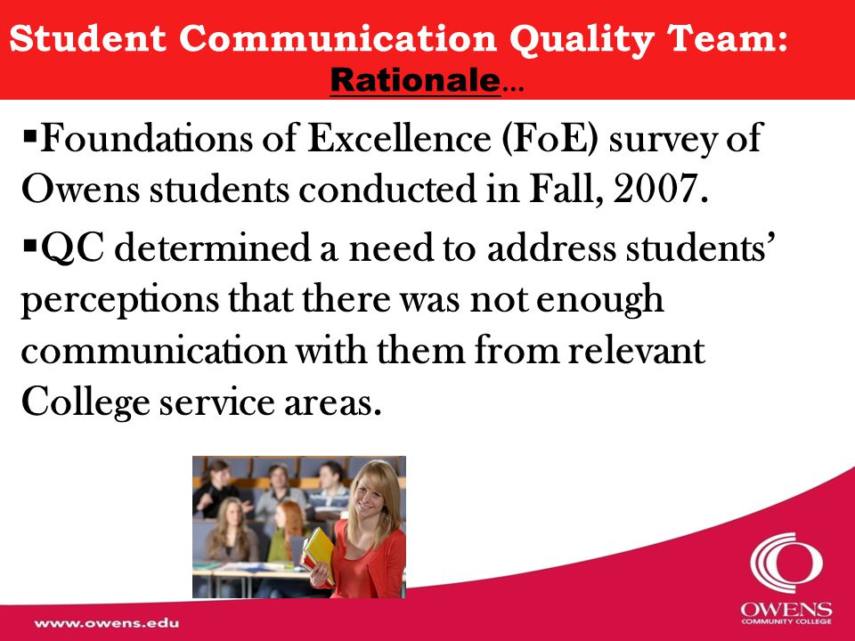 Student Communication Quality Team: Origins in the Foundations of Excellence (FoE) Self-Study… Purpose of FoE project – intensive study of first-year student experiences (surveys in fall 2007; analyses spring 2008) Examined policies & practices w/in 9 dimensions, one of which was Transitions Two performance indicators associated with improvement of the Transitions dimension were: Communications to (New) Students, and Communication of the Student Experience This Quality Team was formed to address these issues, & commenced in the fall of 2009.