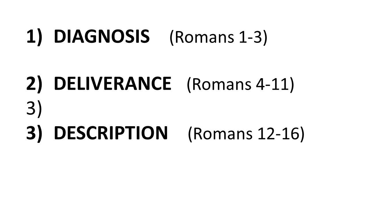 1)DIAGNOSIS (Romans 1-3) 2)DELIVERANCE (Romans 4-11) 3) 3)DESCRIPTION (Romans 12-16)