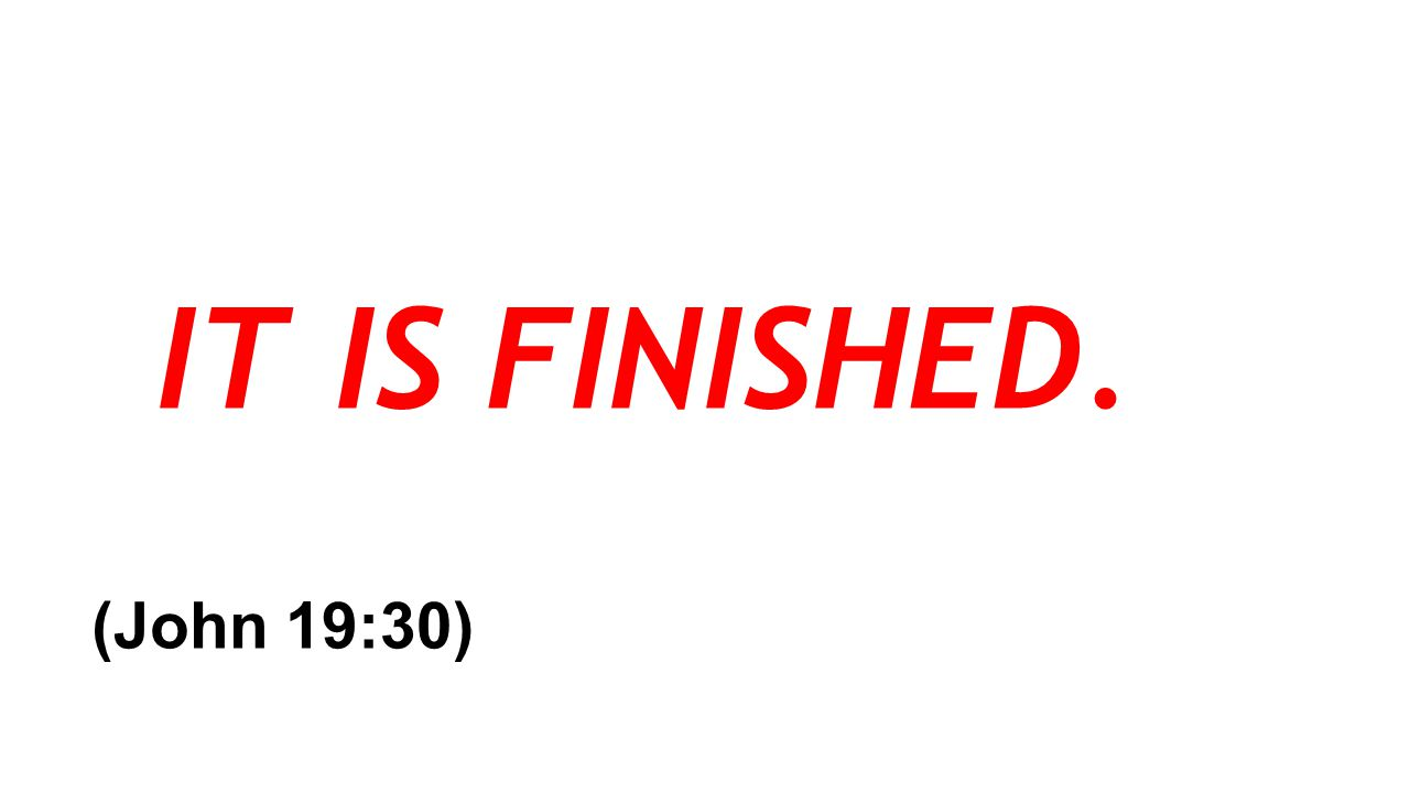 IT IS FINISHED. (John 19:30)