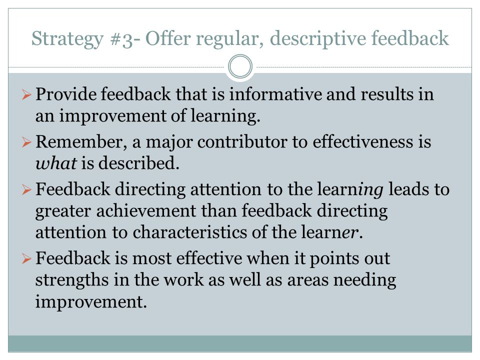 Strategy #3- Offer regular, descriptive feedback  Provide feedback that is informative and results in an improvement of learning.  Remember, a major