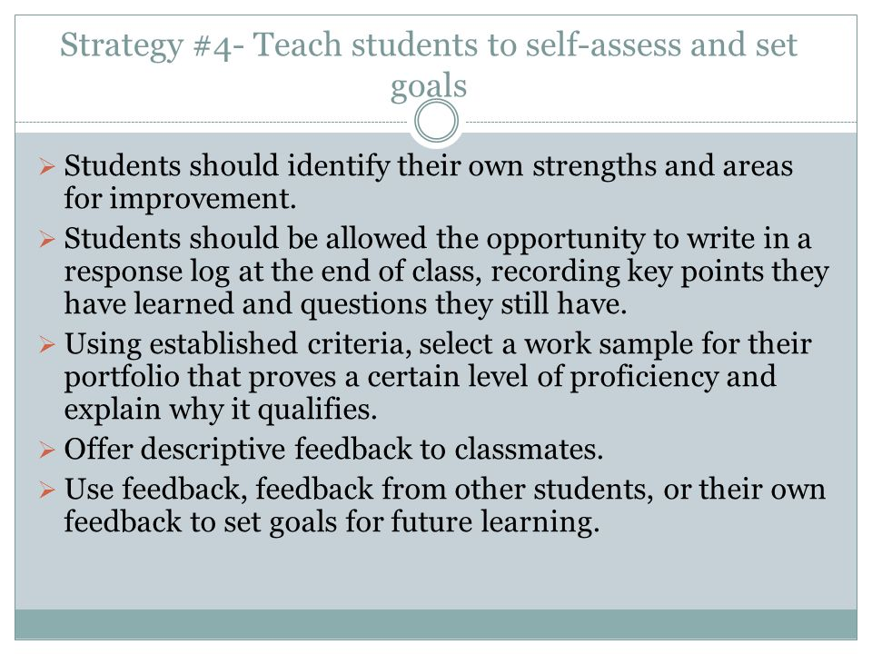 Strategy #4- Teach students to self-assess and set goals  Students should identify their own strengths and areas for improvement.  Students should b