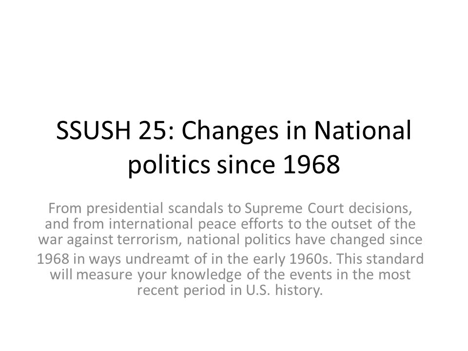 SSUSH 25: Changes in National politics since 1968 From presidential scandals to Supreme Court decisions, and from international peace efforts to the outset of the war against terrorism, national politics have changed since 1968 in ways undreamt of in the early 1960s.