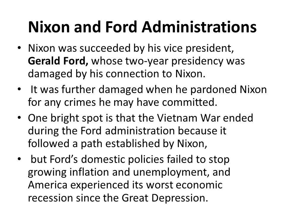 Nixon and Ford Administrations Nixon was succeeded by his vice president, Gerald Ford, whose two-year presidency was damaged by his connection to Nixon.