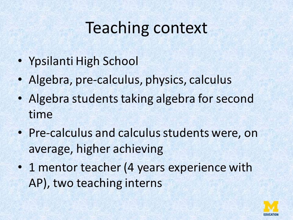 Teaching context Ypsilanti High School Algebra, pre-calculus, physics, calculus Algebra students taking algebra for second time Pre-calculus and calculus students were, on average, higher achieving 1 mentor teacher (4 years experience with AP), two teaching interns