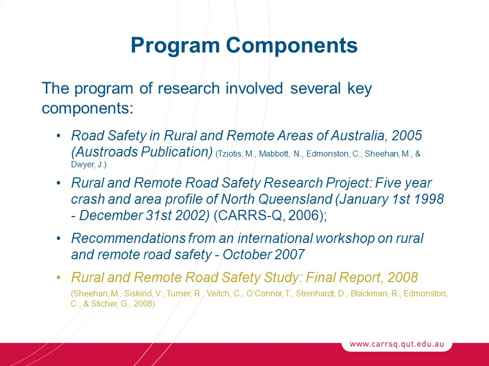 Program Components The program of research involved several key components: Road Safety in Rural and Remote Areas of Australia, 2005 (Austroads Publication) (Tziotis, M., Mabbott, N., Edmonston, C., Sheehan, M., & Dwyer, J.) Rural and Remote Road Safety Research Project: Five year crash and area profile of North Queensland (January 1st 1998 - December 31st 2002) (CARRS-Q, 2006); Recommendations from an international workshop on rural and remote road safety - October 2007 Rural and Remote Road Safety Study: Final Report, 2008 (Sheehan, M., Siskind, V., Turner, R., Veitch, C., O'Connor, T., Steinhardt, D., Blackman, R., Edmonston, C., & Sticher, G., 2008)