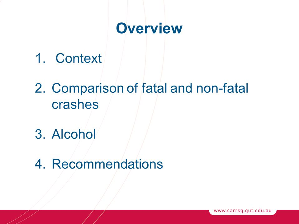 Overview 1. Context 2.Comparison of fatal and non-fatal crashes 3.Alcohol 4.Recommendations