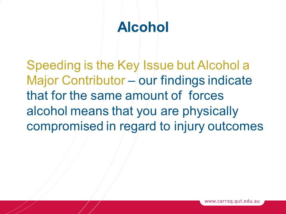 Alcohol Speeding is the Key Issue but Alcohol a Major Contributor – our findings indicate that for the same amount of forces alcohol means that you are physically compromised in regard to injury outcomes