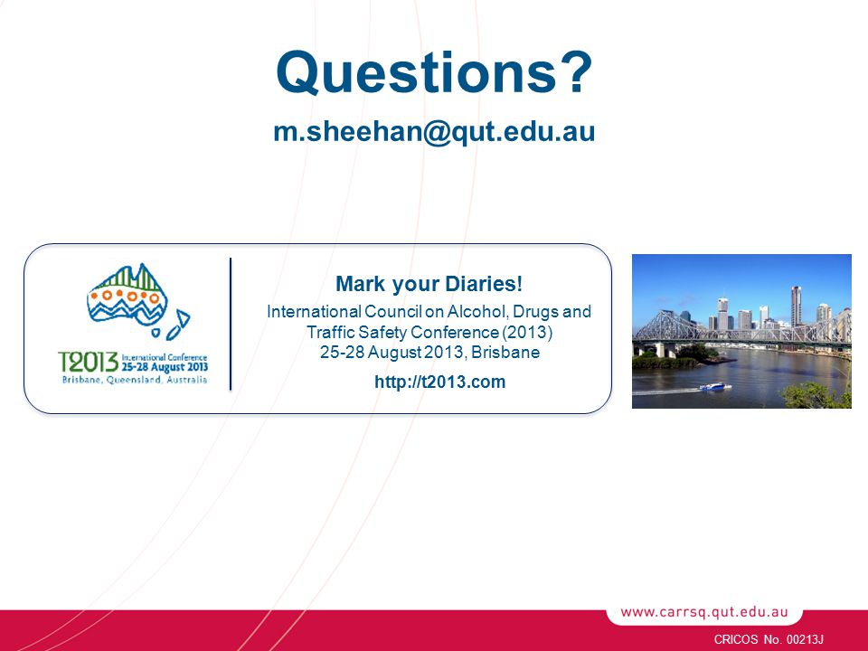 Questions? m.sheehan@qut.edu.au http://t2013.com Mark your Diaries! International Council on Alcohol, Drugs and Traffic Safety Conference (2013) 25-28