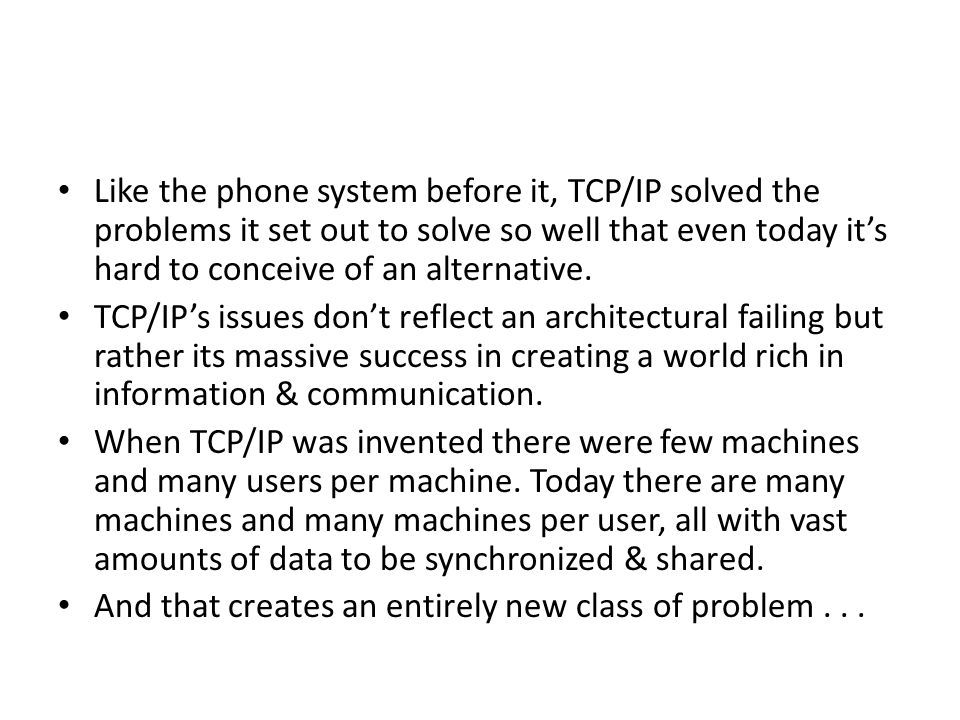 Like the phone system before it, TCP/IP solved the problems it set out to solve so well that even today it's hard to conceive of an alternative.