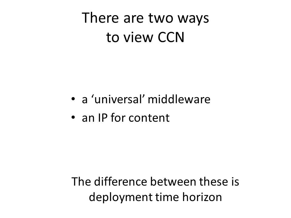 There are two ways to view CCN a 'universal' middleware an IP for content The difference between these is deployment time horizon