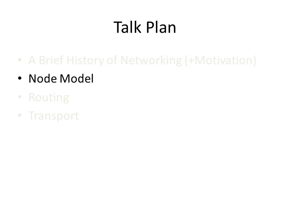 Talk Plan A Brief History of Networking (+Motivation) Node Model Routing Transport