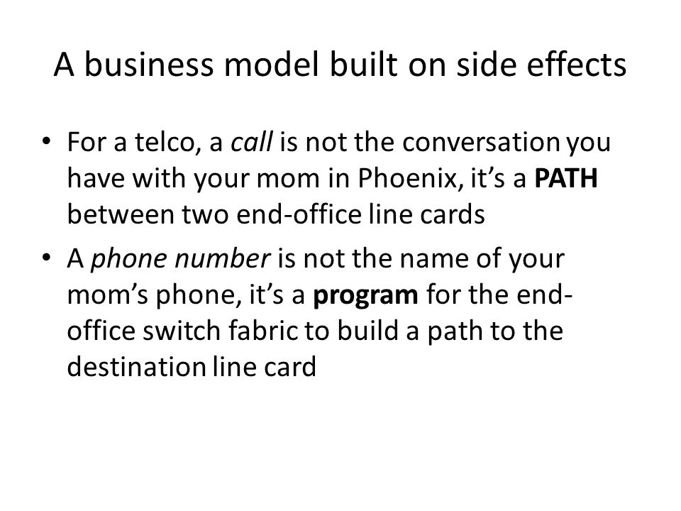 A business model built on side effects For a telco, a call is not the conversation you have with your mom in Phoenix, it's a PATH between two end-office line cards A phone number is not the name of your mom's phone, it's a program for the end- office switch fabric to build a path to the destination line card
