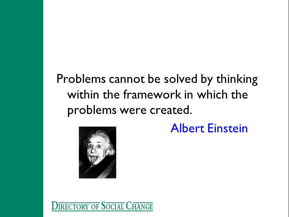 Problems cannot be solved by thinking within the framework in which the problems were created. Albert Einstein