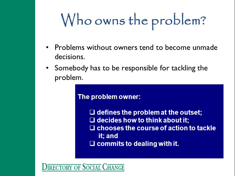 Who owns the problem. Problems without owners tend to become unmade decisions.