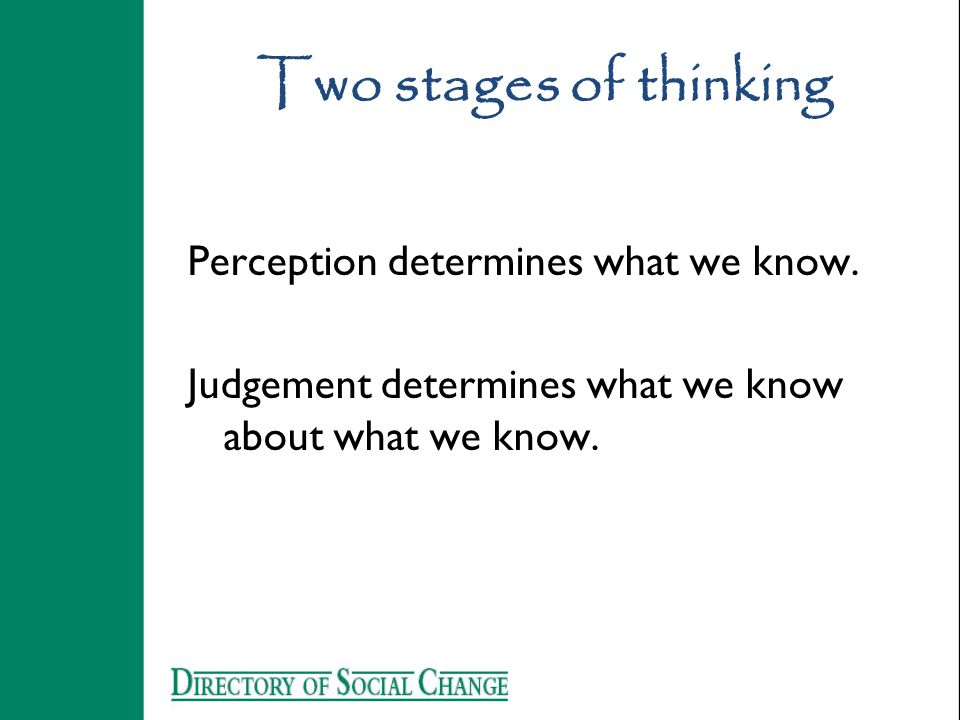 Two stages of thinking Perception determines what we know. Judgement determines what we know about what we know.