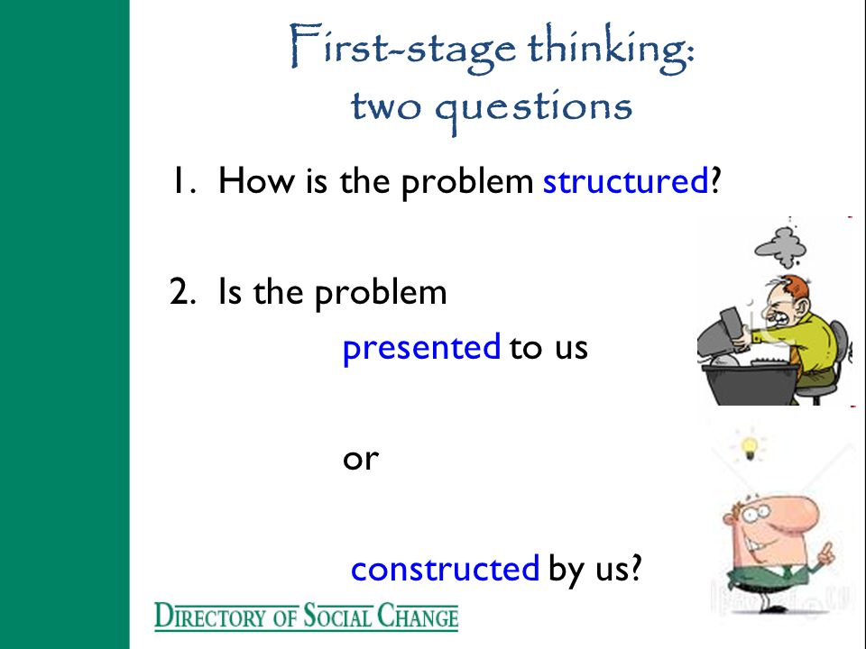First-stage thinking: two questions 1.How is the problem structured? 2.Is the problem presented to us or constructed by us?