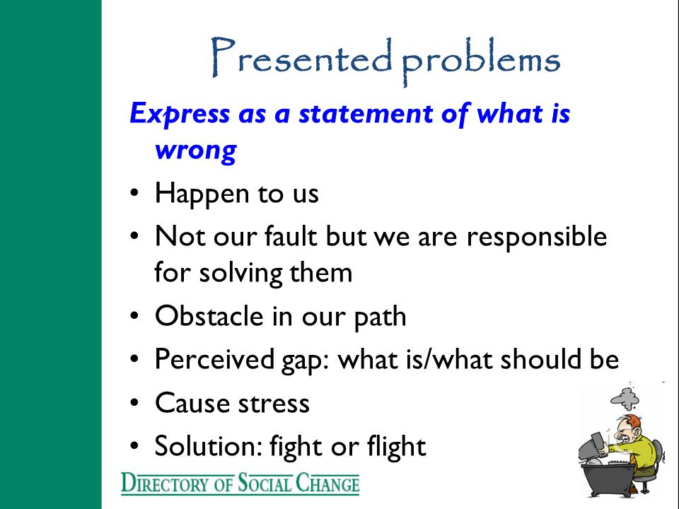 Presented problems Express as a statement of what is wrong Happen to us Not our fault but we are responsible for solving them Obstacle in our path Perceived gap: what is/what should be Cause stress Solution: fight or flight