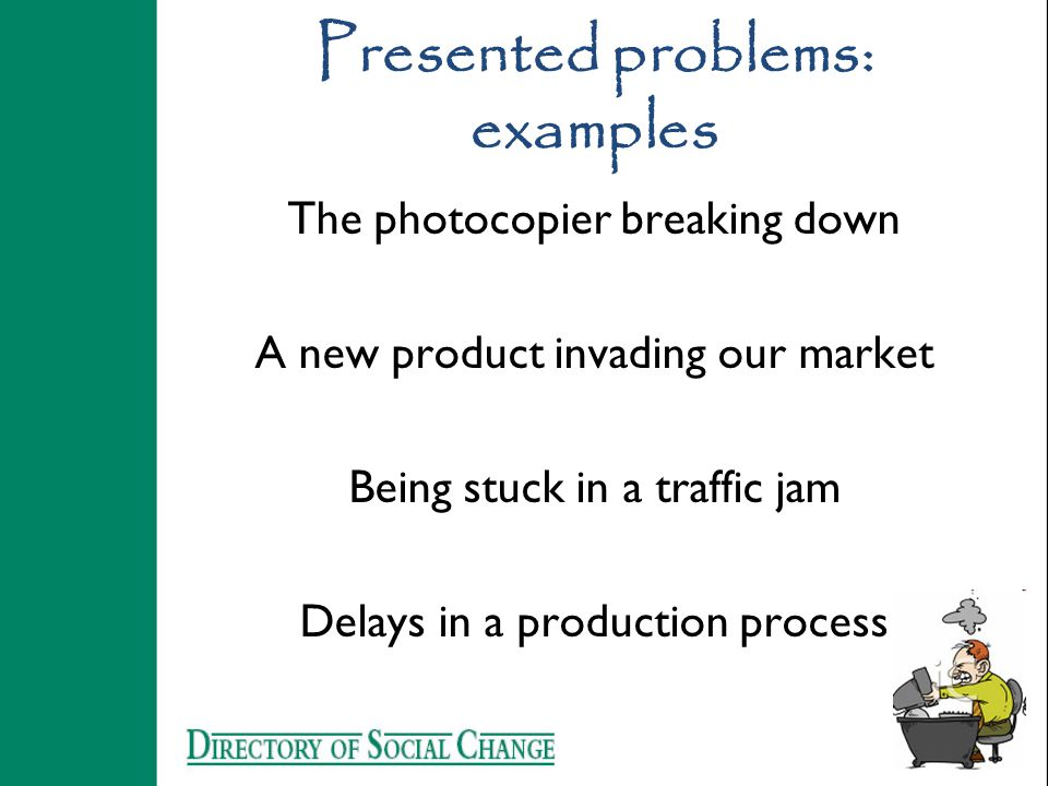 Presented problems: examples The photocopier breaking down A new product invading our market Being stuck in a traffic jam Delays in a production proce