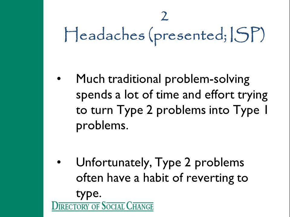 2 Headaches (presented; ISP) Much traditional problem-solving spends a lot of time and effort trying to turn Type 2 problems into Type 1 problems. Unf