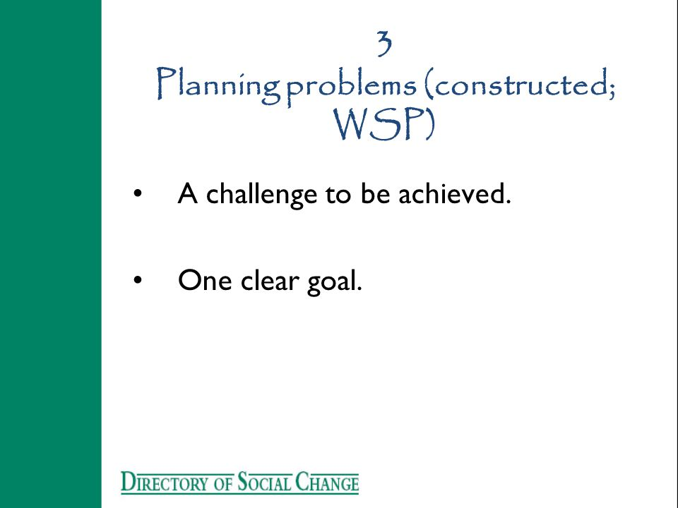 3 Planning problems (constructed; WSP) A challenge to be achieved. One clear goal.