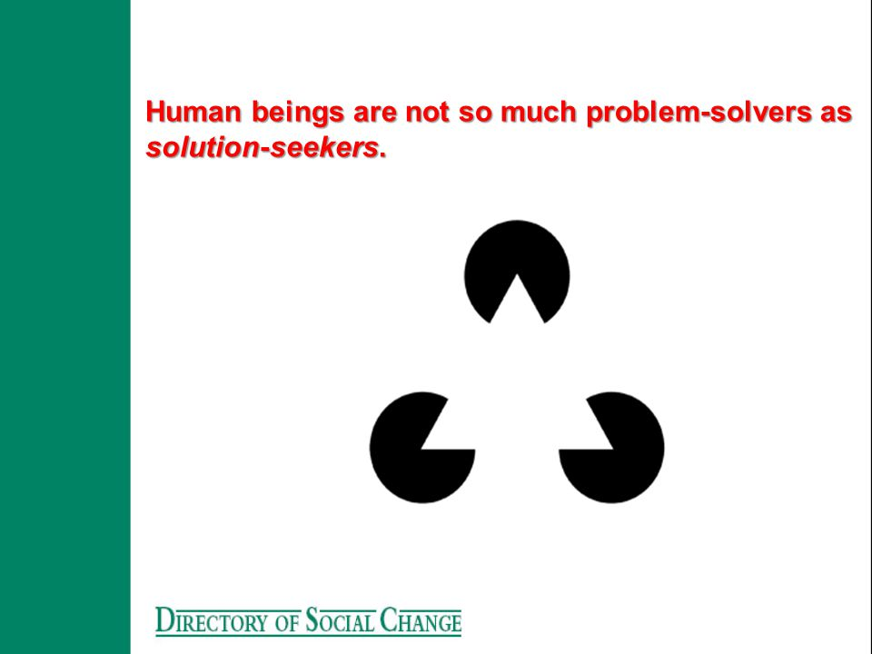 Human beings are not so much problem-solvers as solution-seekers.