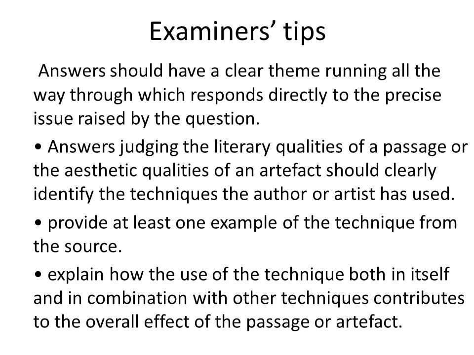 Examiners' tips Answers should have a clear theme running all the way through which responds directly to the precise issue raised by the question.