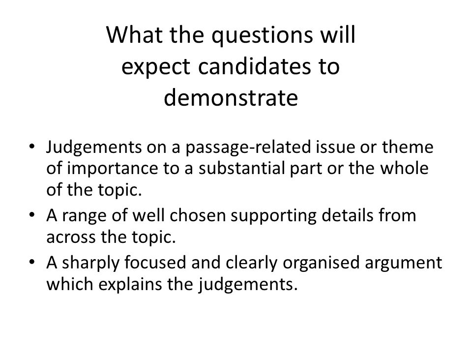 What the questions will expect candidates to demonstrate Judgements on a passage-related issue or theme of importance to a substantial part or the whole of the topic.