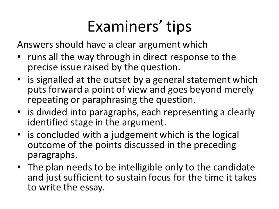 Examiners' tips Answers should have a clear argument which runs all the way through in direct response to the precise issue raised by the question.